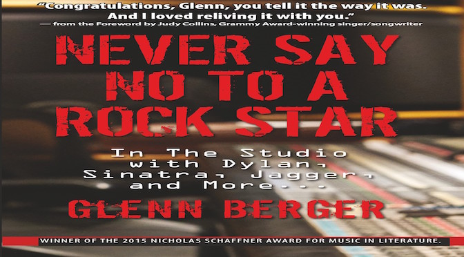 Never Say No To a Rock Star In the Studio With Dylan, Sinatra, Jagger and More  by Glenn Berger